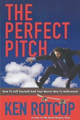 The Perfect Pitch - How to Sell Yourself and Your Movie Idea to Hollywood (Electronic book text, 2nd): Ken Rotcop