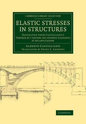 Elastic Stresses in Structures - Translated from Castigliano's Theorem de l'equibre des systemes elastiques et ses...