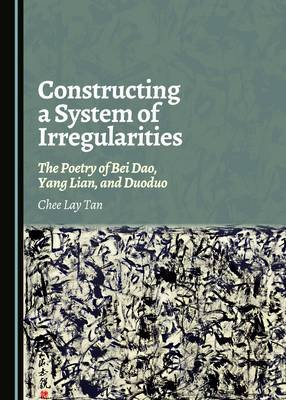 Constructing a System of Irregularities - The Poetry of Bei Dao, Yang Lian, and Duoduo (Hardcover, Unabridged edition): Chee...