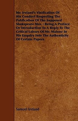 Mr. Ireland's Vindication Of His Conduct Respecting The Publication Of The Supposed Shakspeare Mss. - Being A Preface Or...