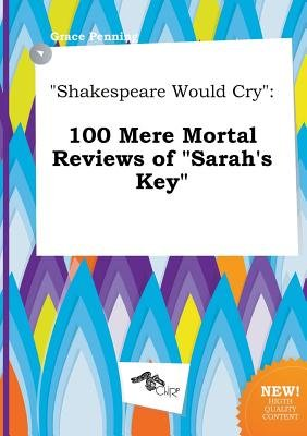 Shakespeare Would Cry - 100 Mere Mortal Reviews of Sarah's Key (Paperback): Grace Penning