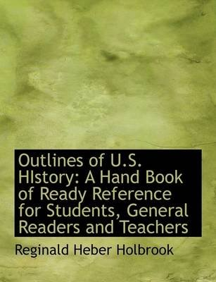 Outlines of U.S. History - A Hand Book of Ready Reference for Students, General Readers and Teachers (Large print, Paperback,...