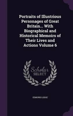 Portraits of Illustrious Personages of Great Britain... with Biographical and Historical Memoirs of Their Lives and Actions...