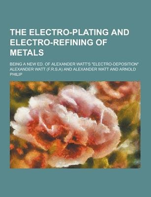 The Electro-Plating and Electro-Refining of Metals; Being a New Ed. of Alexander Watt's Electro-Deposition (Paperback):...