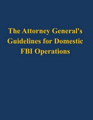 The Attorney General's Guidelines for Domestic FBI Operations (Paperback): U.S. Department of Justice
