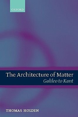 The The Architecture of Matter - The Architecture of Matter Galileo to Kant (Hardcover, New): Thomas Holden