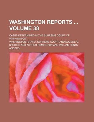 Washington Reports; Cases Determined in the Supreme Court of Washington Volume 38 (Paperback): Us Government, Washington...