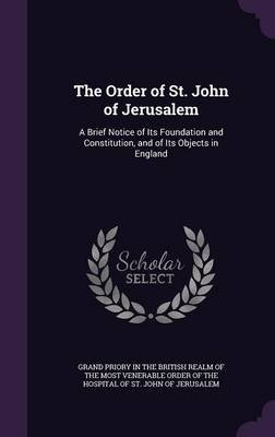 The Order of St. John of Jerusalem - A Brief Notice of Its Foundation and Constitution, and of Its Objects in England...