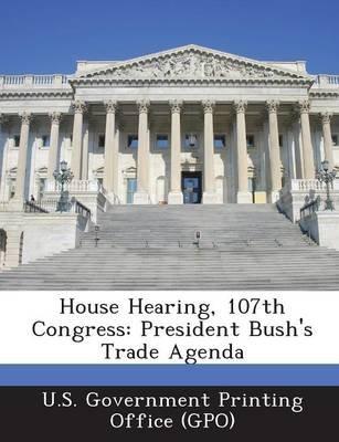 House Hearing, 107th Congress - President Bush's Trade Agenda (Paperback): U. S. Government Printing Office (Gpo)