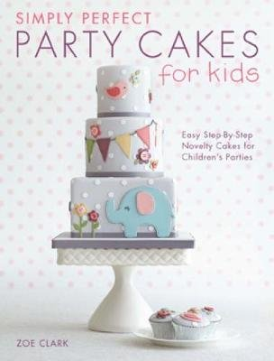 Simply Perfect Party Cakes for Kids - Easy step-by-step novelty cakes for children's parties (Paperback): Zoe Clark