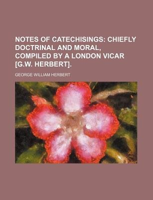 Notes of Catechisings; Chiefly Doctrinal and Moral, Compiled by a London Vicar [G.W. Herbert]. (Paperback): George William...