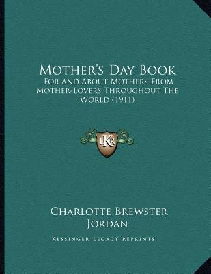 Mother's Day Book - For and about Mothers from Mother-Lovers Throughout the World (1911) (Paperback): Charlotte Brewster...