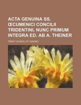 ACTA Genuina SS. Cumenici Concilii Tridentini, Nunc Primum Integra Ed. AB A. Theiner (Paperback): Trent Council of Canons