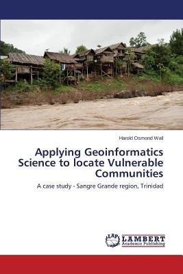 Applying Geoinformatics Science to Locate Vulnerable Communities (Paperback): Wall Harold Osmond