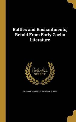 Battles and Enchantments, Retold from Early Gaelic Literature (Hardcover): Norreys Jephson B. 1885 O'Conor