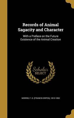 Records of Animal Sagacity and Character - With a Preface on the Future Existence of the Animal Creation (Hardcover): F. O....