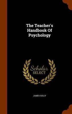 The Teacher's Handbook of Psychology (Hardcover): James Sully