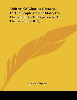 Address of Charles Gayarre, to the People of the State, on the Late Frauds Perpetrated at the Election (1853) (Paperback):...