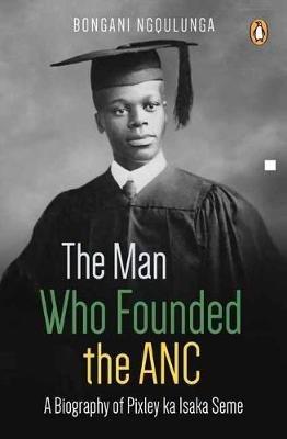 The Man Who Founded The ANC - A Biography Of Pixley ka Isaka Seme (Paperback): Bongani Ngqulunga