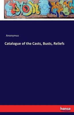 Catalogue of the Casts, Busts, Reliefs (Paperback): Anonymous