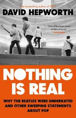 Nothing is Real - The Beatles Were Underrated And Other Sweeping Statements About Pop (Paperback): David Hepworth