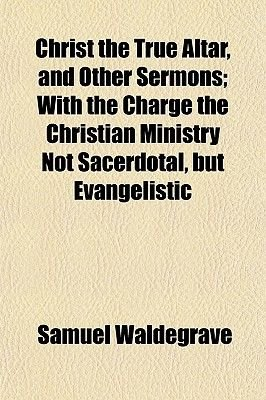 Christ the True Altar, and Other Sermons; With the Charge the Christian Ministry Not Sacerdotal, But Evangelistic (Paperback):...