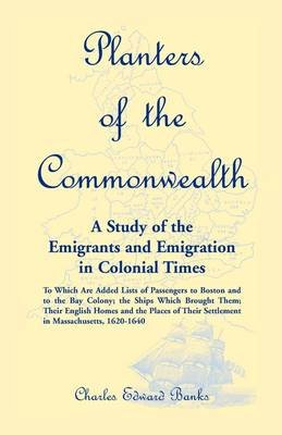 Planters of the Commonwealth - A Study of the Emigrants and Emigration in Colonial Times: To Which Are Added Lists of...