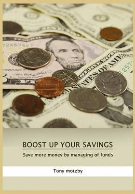 Boost Up Your Savings - Save More Money by Managing of Funds (Paperback): Tony Motzby