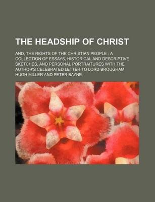 The Headship of Christ; And, the Rights of the Christian People a Collection of Essays, Historical and Descriptive Sketches,...