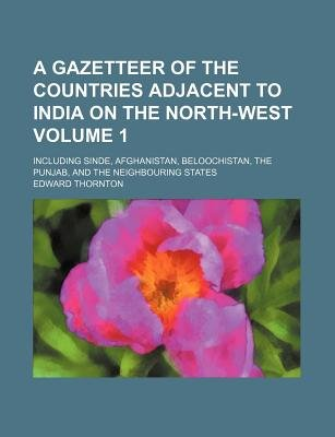 A Gazetteer of the Countries Adjacent to India on the North-West Volume 1; Including Sinde, Afghanistan, Beloochistan, the...