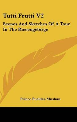 Tutti Frutti V2 - Scenes and Sketches of a Tour in the Riesengebirge (Hardcover): Prince Puckler-Muskau