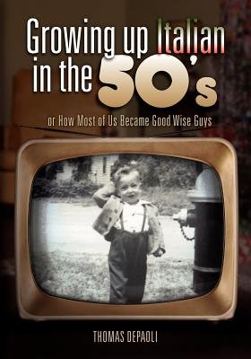 Growing Up Italian in the 50's - Or How Most of Us Became Good Wise Guys a Growing Up Memories Book (Paperback): Thomas...
