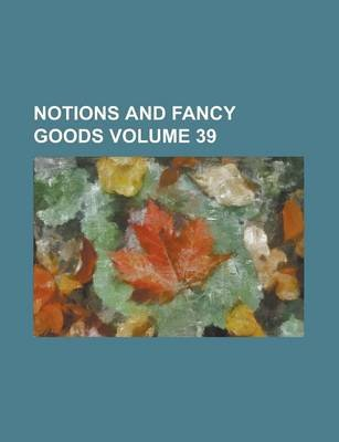 Notions and Fancy Goods Volume 39 (Paperback): Us Government, Anonymous