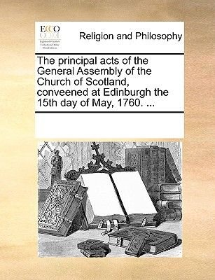 The Principal Acts of the General Assembly of the Church of Scotland, Conveened at Edinburgh the 15th Day of May, 1760. ......