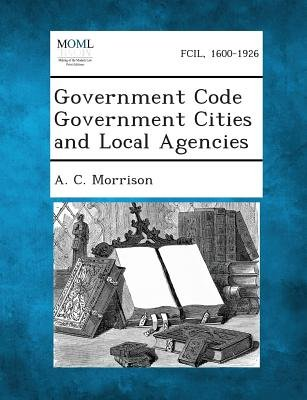 Government Code Government Cities and Local Agencies (Paperback): A. C. Morrison