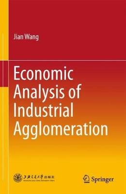 Economic Analysis of Industrial Agglomeration (Hardcover, 1st ed. 2018): Jian Wang