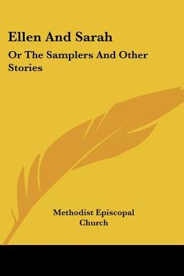 Ellen and Sarah - Or the Samplers and Other Stories (Paperback): Episcopal Church Methodist Episcopal Church, Methodist...