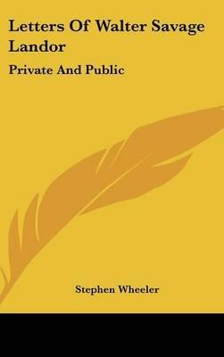 Letters of Walter Savage Landor - Private and Public (Hardcover): Stephen Wheeler