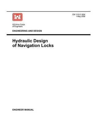 Engineering and Design - Hydraulic Design of Navigation Locks (Engineer Manual EM 1110-2-1604) (Paperback): U.S. Army Corps of...