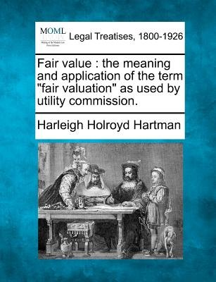 "Fair Value - The Meaning and Application of the Term ""Fair Valuation"" as Used by Utility Commission. (Paperback): Harleigh..."