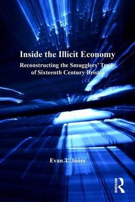 Inside the Illicit Economy - Reconstructing the Smugglers' Trade of Sixteenth Century Bristol (Electronic book text): Evan...
