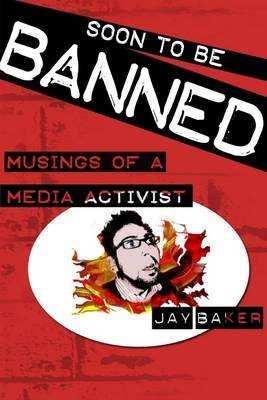 Soon to Be Banned: Musings Of A Media Activist (Electronic book text): Jay Baker