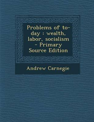 Problems of To-Day - Wealth, Labor, Socialism (Paperback): Andrew Carnegie