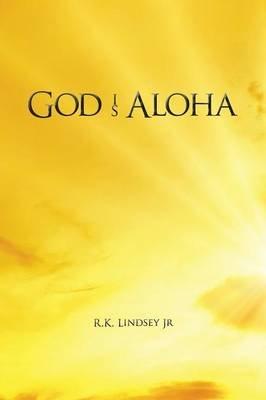 God Is Aloha (Paperback): Jr R K Lindsey