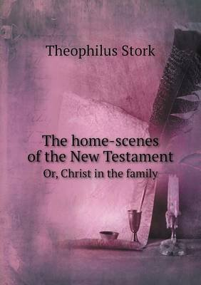 The Home-Scenes of the New Testament Or, Christ in the Family (Paperback): Theophilus Stork