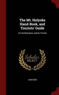 The Mt. Holyoke Hand-Book, and Tourists' Guide - For Northampton, and Its Vicinity (Hardcover): John Eden