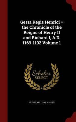 Gesta Regis Henrici = the Chronicle of the Reigns of Henry II and Richard I, A.D. 1169-1192 Volume 1 (Hardcover): William Stubbs