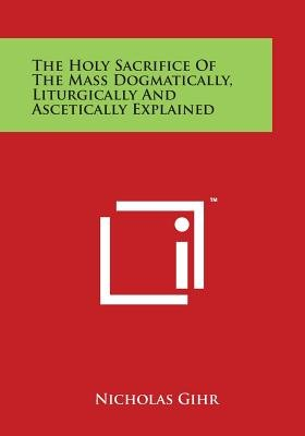 The Holy Sacrifice of the Mass Dogmatically, Liturgically and Ascetically Explained (Paperback): Nicholas Gihr