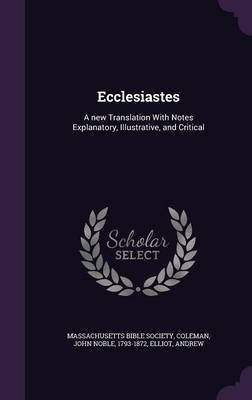 Ecclesiastes - A New Translation with Notes Explanatory, Illustrative, and Critical (Hardcover): Massachusetts Bible Society,...