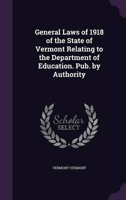 General Laws of 1918 of the State of Vermont Relating to the Department of Education. Pub. by Authority (Hardcover): Vermont...